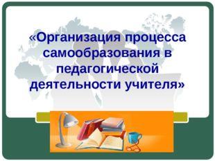 «Организация процесса самообразования в педагогической деятельности учителя»