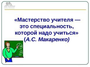 «Мастерство учителя — это специальность, которой надо учиться» (А.С. Макаре