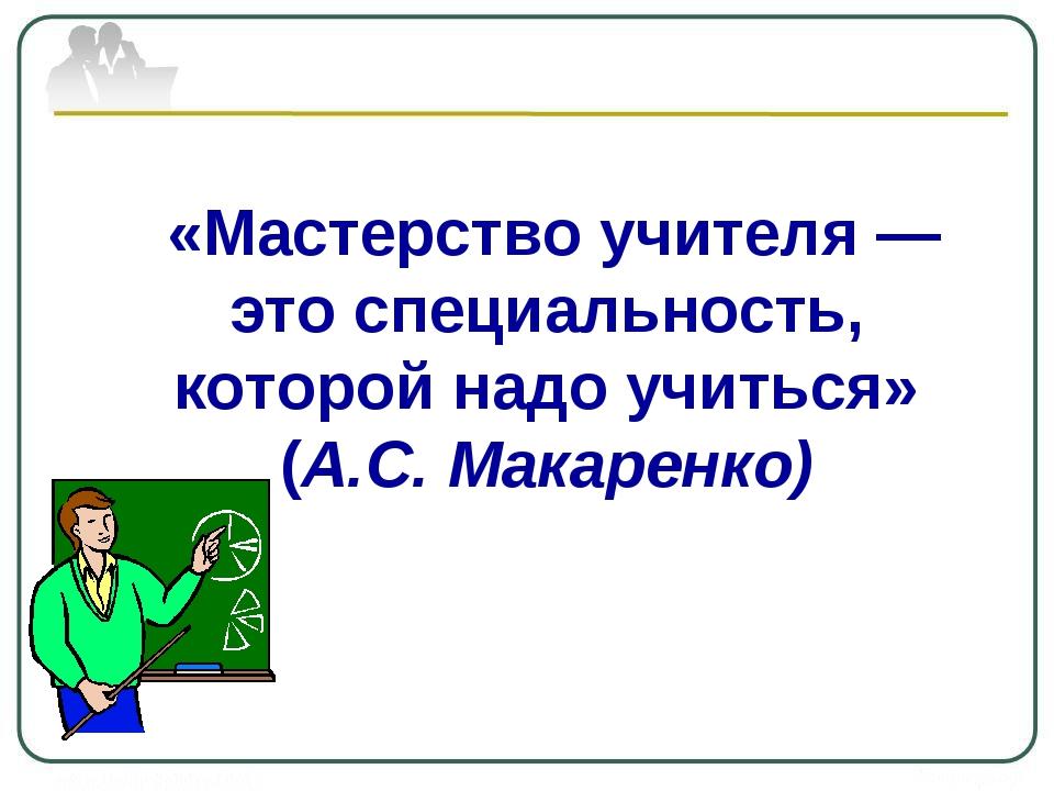 «Мастерство учителя — это специальность, которой надо учиться» (А.С. Макаре...