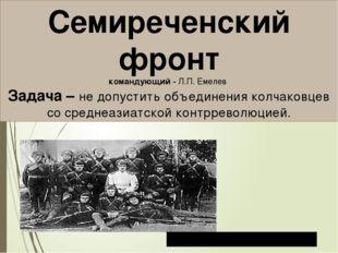 Семиреченский фронт командующий - Л.П. Емелев Задача – не допустить объединен