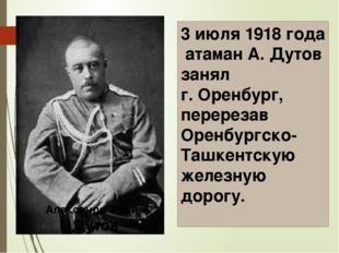 3 июля 1918 года атаман А. Дутов занял г. Оренбург, перерезав Оренбургско-Таш