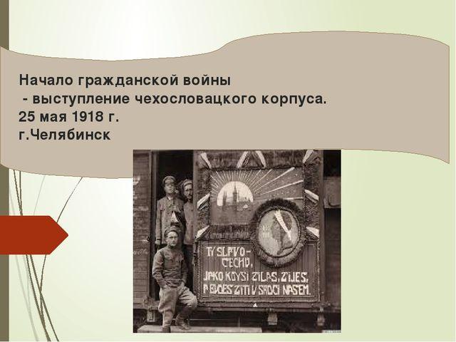 Начало гражданской войны - выступление чехословацкого корпуса. 25 мая 1918 г...