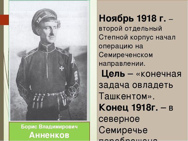Ноябрь 1918 г. – второй отдельный Степной корпус начал операцию на Семиречен...