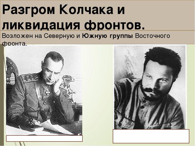 Разгром Колчака и ликвидация фронтов. Возложен на Северную и Южную группы Вос...