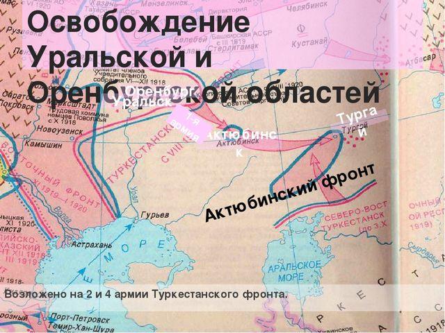 Освобождение Уральской и Оренбургской областей Возложено на 2 и 4 армии Турке...
