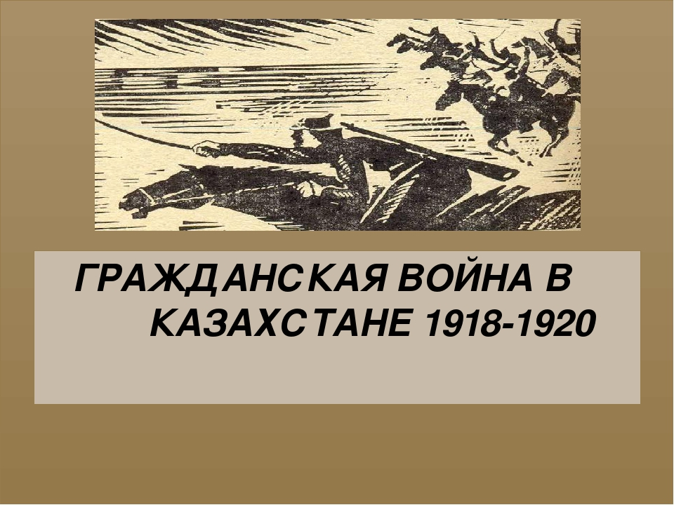 ГРАЖДАНСКАЯ ВОЙНА В КАЗАХСТАНЕ 1918-1920