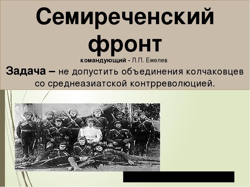 Семиреченский фронт командующий - Л.П. Емелев Задача – не допустить объединен...
