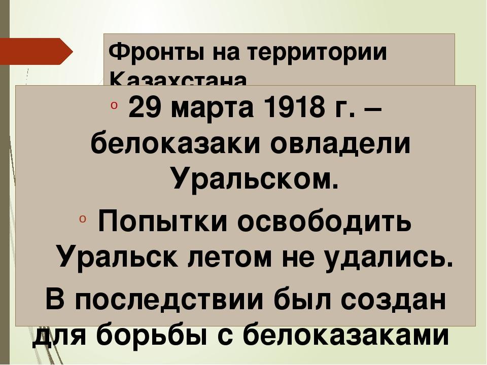 Фронты на территории Казахстана 29 марта 1918 г. – белоказаки овладели Уральс...