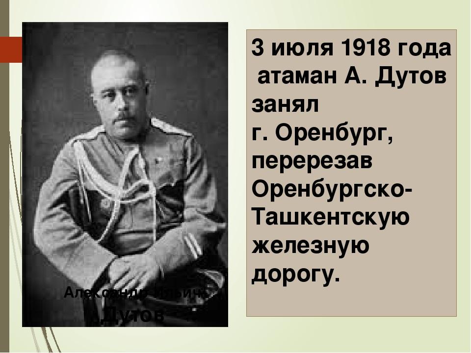 3 июля 1918 года атаман А. Дутов занял г. Оренбург, перерезав Оренбургско-Таш...