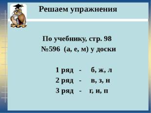 Решаем упражнения По учебнику, стр. 98 №596 (а, е, м) у доски 1 ряд - б, ж, л