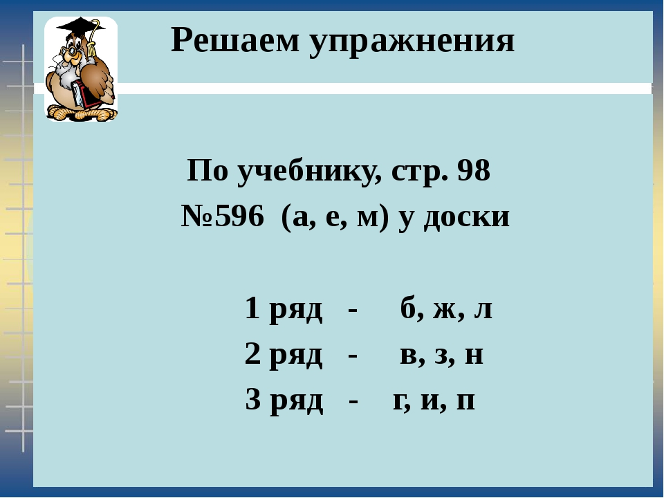 Решаем упражнения По учебнику, стр. 98 №596 (а, е, м) у доски 1 ряд - б, ж, л...