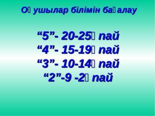 """Оқушылар білімін бағалау """"5""""- 20-25ұпай """"4""""- 15-19ұпай """"3""""- 10-14ұпай """"2""""-9"""