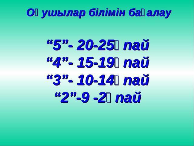 """Оқушылар білімін бағалау """"5""""- 20-25ұпай """"4""""- 15-19ұпай """"3""""- 10-14ұпай """"2""""-9..."""