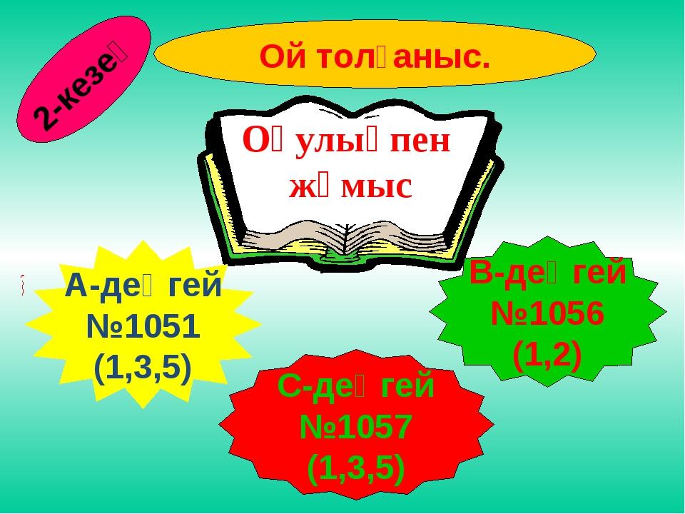 Ой толғаныс. А-деңгей №1051 (1,3,5) С-деңгей №1057 (1,3,5) В-деңгей №1056 (1,...