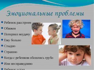 Эмоциональные проблемы Ребенок расстроен Обижен Потерпел неудачу Ему больно С
