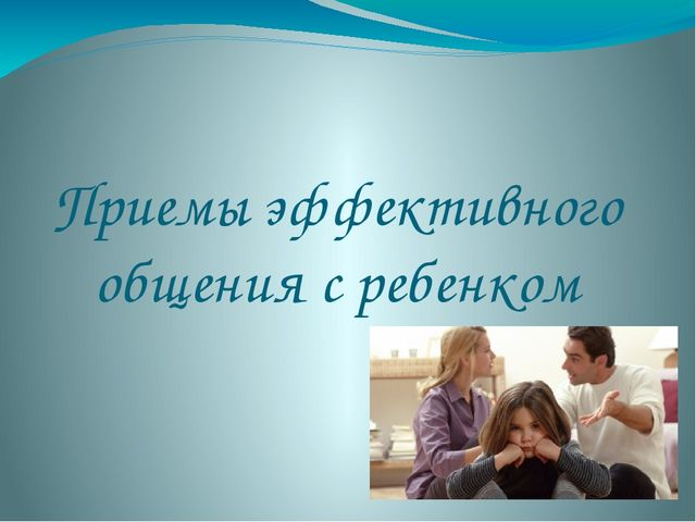 Приемы эффективного общения с ребенком