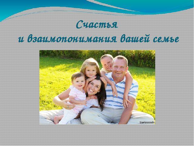 Счастья и взаимопонимания вашей семье