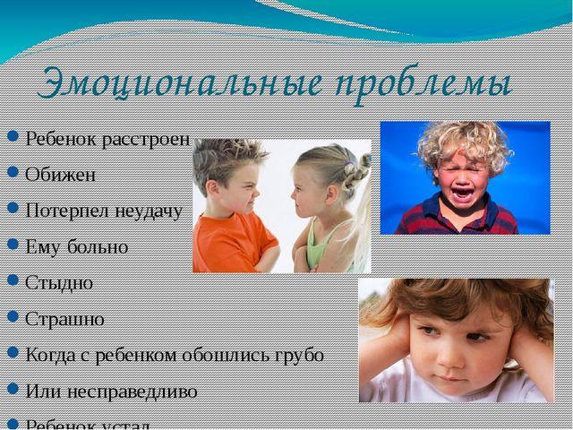 Эмоциональные проблемы Ребенок расстроен Обижен Потерпел неудачу Ему больно С...