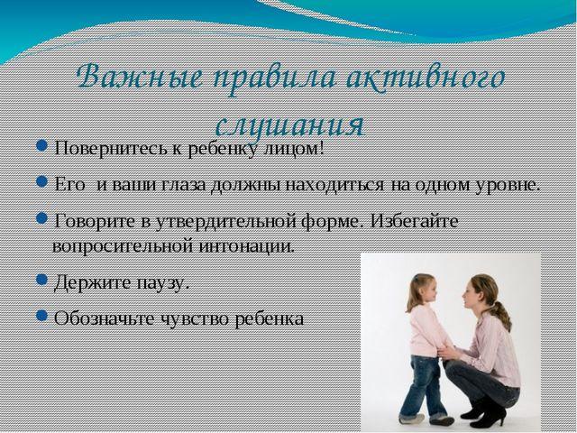 Важные правила активного слушания Повернитесь к ребенку лицом! Его и ваши гла...