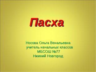 Пасха Носова Ольга Венальевна учитель начальных классов МБСОШ №77 Нижний Новг