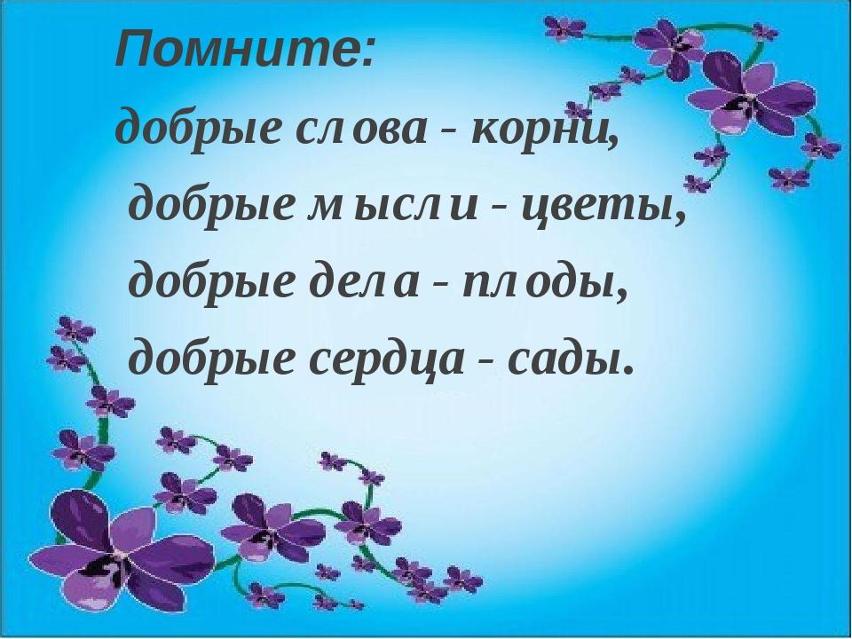 Помните: добрые слова - корни, добрые мысли - цветы, добрые дела - плоды, доб...