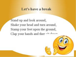 Let's have a break Stand up and look around, Shake your head and turn around,