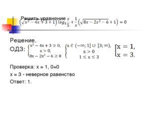 Решить уравнение Решение. ОДЗ: Проверка: х = 1, 0=0 х = 3 - неверное равенств