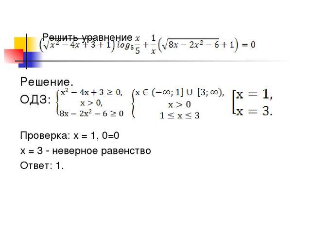 Решить уравнение Решение. ОДЗ: Проверка: х = 1, 0=0 х = 3 - неверное равенств...