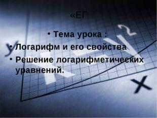 «ЕГ Тема урока : Логарифм и его свойства Решение логарифметических уравнений.