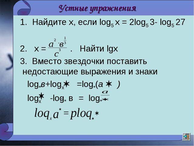 Устные упражнения 1. Найдите х, если log5 х = 2log5 3- log5 27 2. х = . Найти...