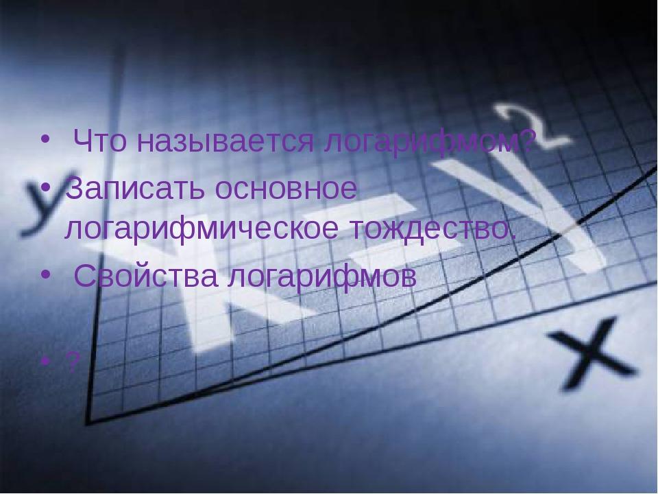 Что называется логарифмом? Записать основное логарифмическое тождество. Свой...