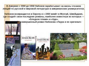 В Америке с 1940 до 1958 Набоков зарабатывает на жизнь чтением лекций по рус