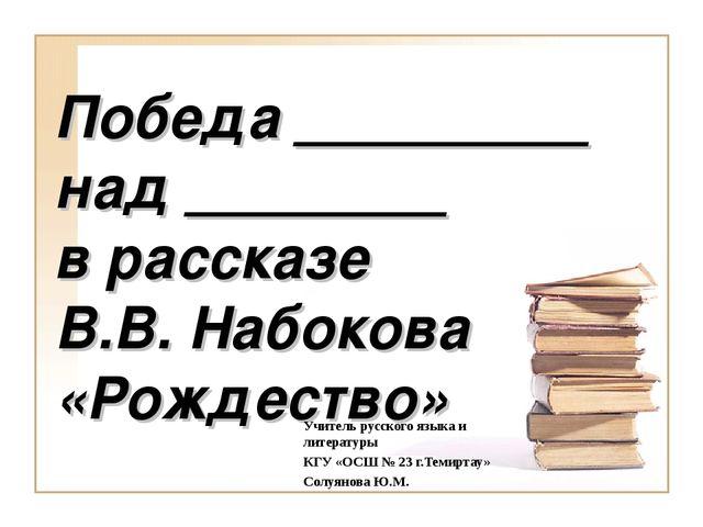 Победа _________ над ________ в рассказе В.В. Набокова «Рождество» Учитель ру...