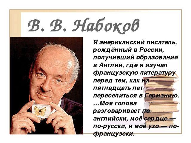 В. В. Набоков Я американский писатель, рождённый в России, получивший образов...