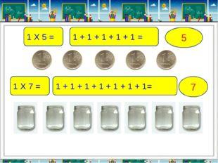 1 Х 5 = 1 + 1 + 1 + 1 + 1 = 5 1 Х 7 = 1 + 1 + 1 + 1 + 1 + 1 + 1= 7