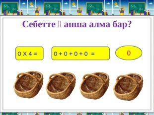 Себетте қанша алма бар? 0 Х 4 = 0 + 0 + 0 + 0 = 0