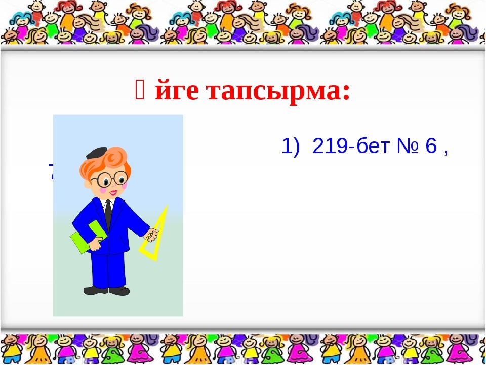 Үйге тапсырма: 1) 219-бет № 6 ,7