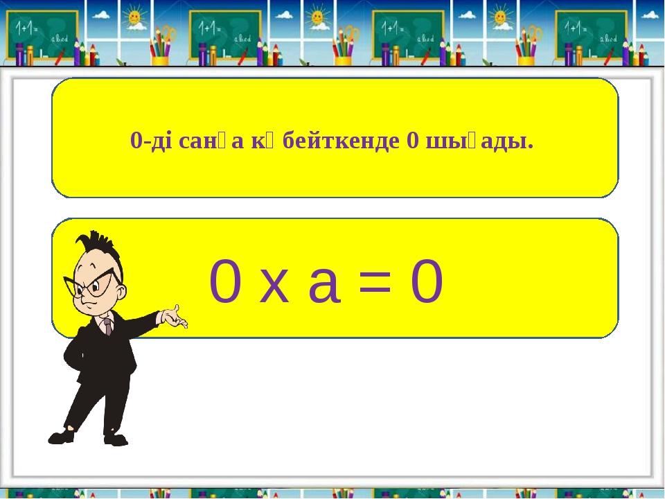 0-ді санға көбейткенде 0 шығады. 0 х а = 0