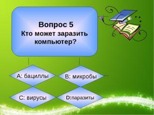 Вопрос 5 Кто может заразить компьютер? А: бациллы С: вирусы D:паразиты B: ми