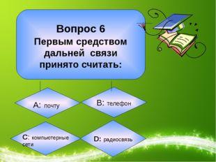 Вопрос 6 Первым средством дальней связи принято считать: А: почту B: телефон