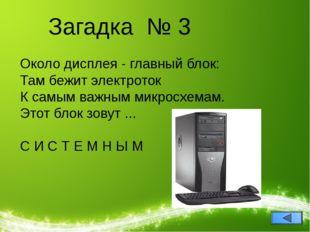 Загадка № 3 Около дисплея - главный блок: Там бежит электроток К самым важным