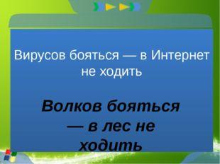 Вирусов бояться — в Интернет не ходить Волков бояться — в лес не ходить