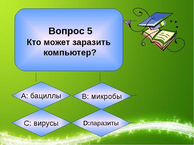 Вопрос 5 Кто может заразить компьютер? А: бациллы С: вирусы D:паразиты B: ми...
