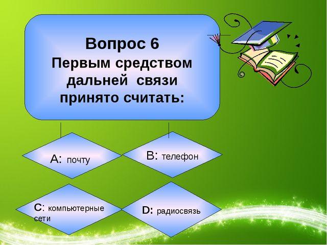 Вопрос 6 Первым средством дальней связи принято считать: А: почту B: телефон...