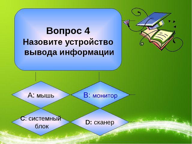 Вопрос 4 Назовите устройство вывода информации А: мышь C: системный блок D:...