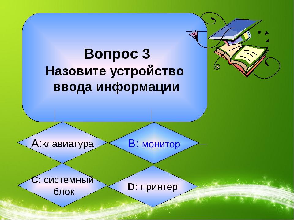 Вопрос 3 Назовите устройство ввода информации А:клавиатура C: системный блок...