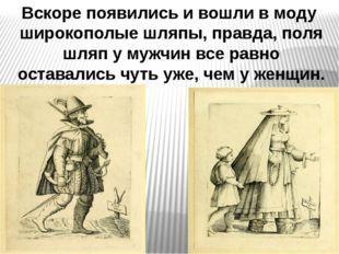Вскоре появились и вошли в моду широкополые шляпы, правда, поля шляп у мужчин