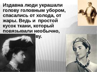 Издавна люди украшали голову головным убором, спасались от холода, от жары. В