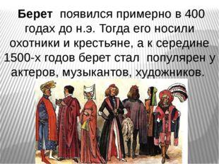 Берет появился примерно в 400 годах до н.э. Тогда его носили охотники и крес