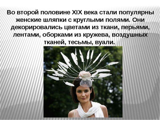 Во второй половине XIX века стали популярны женские шляпки с круглыми полями....